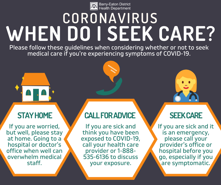 Coronavirus: When do I seek care? Please follow these guidelines when considering whether or not to seek medical care if you're experiencing symptoms of COVID-19. STAY HOME: If you are worried, but well, please stay at home. Going to a hospital or doctor's office when well can overwhelm medical staff. CALL FOR ADVICE: If you are sick and think you have been exposed to COVID-19, call your health care provider or 1-888-535-6136 to discuss your exposure. SEEK CARE: If you are sick and it is an emergency, please call your provider's office or hospital before you go, especially if you are symptomatic.
